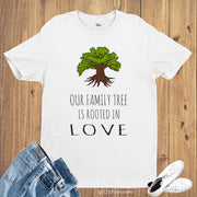 Our Family Tree is Rooted in LOVE T shirt