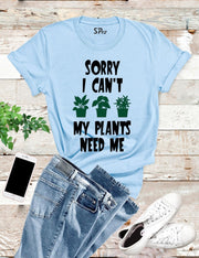 Sorry I can't My Plants Need Me T Shirt