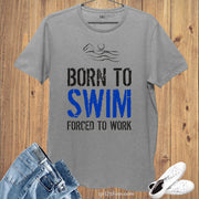Sports Hobby T shirt Born To Swim Forced To Work
