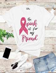 The Pink is for My Friend Breast Cancer T Shirt