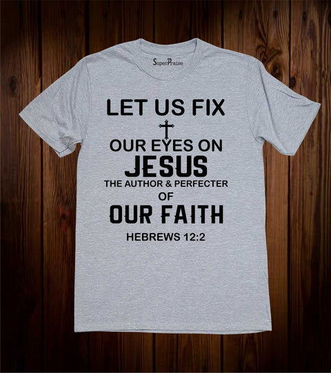 Let us Fix Our Eyes On Jesus Of Our Faith Christian T Shirt