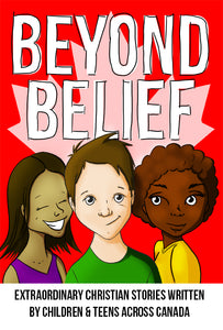 Beyond Belief: Extraordinary Christian stories written by children & teens across Canada