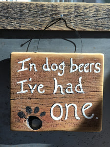 In Dog Beers, I've Had One / Upcycled Hand-painted Wood Sign
