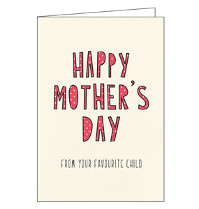 "Straight to the point! This cute and funny Mother's Day card is decorated with red and white polka dot text that reads ""Happy Mother's Day"", with black text below that reads ""From your favourite child""."