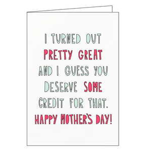 "Straight to the point! This cute and funny Mother's Day card is decorated with pink and green text that reads ""I turned out pretty great and I guess you deserve some credit for that. Happy Mother's Day!""]"