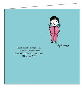 "This cheeky blank card features a cartoon by Spike Milligan showing a young girl stood in front of a blue background. The caption on the front of the card reads ""Said Hamlet to Ophelia, 'I'll do a sketch of thee. What kind of pencil should I use, 2b or not 2b?"""