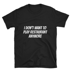 I Don't Want To Play Restaurant Anymore - T-Shirt