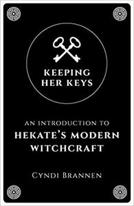 Keeping Her Keys: An Introduction to Hekate's Modern Witchcraft by Cyndi Brannen