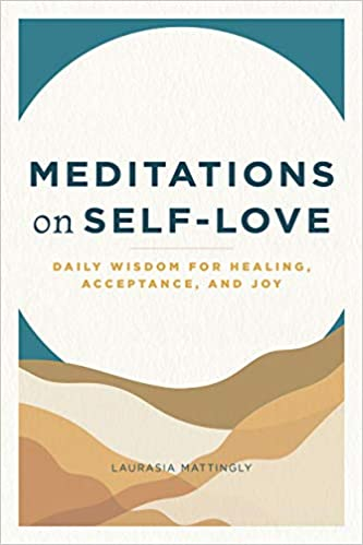 Meditations on Self-Love: Daily Wisdom for Healing, Acceptance, and Joy by Laurasia Mattingly