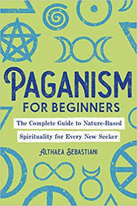 Paganism for Beginners: The Complete Guide to Nature-Based Spirituality for Every New Seeker by Althaea Sebastiani