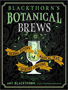 Blackthorn's Botanical Brews: Herbal Potions, Magical Teas, and Spirited Libations by Amy Blackthorn