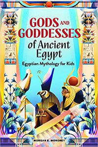 Gods and Goddesses of Ancient Egypt: Egyptian Mythology for Kids by Morgan E. Moroney