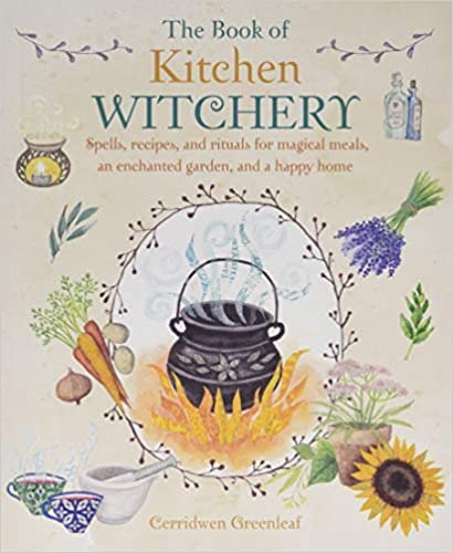 The Book of Kitchen Witchery: Spells, Recipes, and Rituals for Magical Meals, an Enchanted Garden, and a Happy Home by Cerridwen Greenleaf