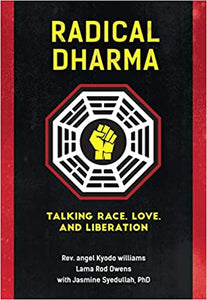 Radical Dharma: Talking Race, Love, and Liberation by by Rev. angel Kyodo Williams (Author), Lama Rod Owens  (Author), Jasmine Syedullah Ph.D. (Author)