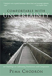 Comfortable with Uncertainty: 108 Teachings on Cultivating Fearlessness and Compassion by Pema Chödrön