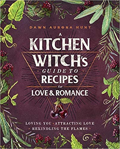 A Kitchen Witch's Guide to Recipes for Love & Romance: Loving You * Attracting Love * Rekindling the Flames by Dawn Aurora Hunt