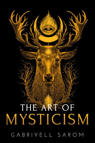 The Art of Mysticism: Practical Guide to Mysticism & Spiritual Meditations by Gabriyell Sarom