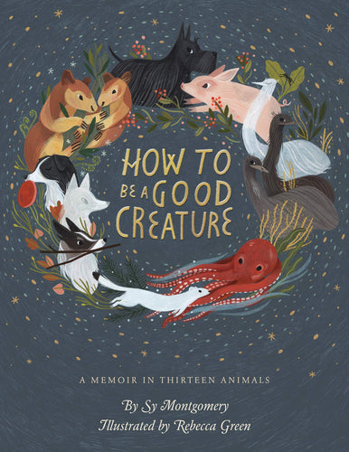 How to Be a Good Creature: A Memoir in Thirteen Animals by Sy Montgomery and Rebecca Green