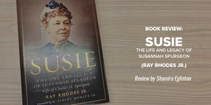 Book Review: Susie: The Life and Legacy of Susannah Spurgeon, Wife of Charles H. Spurgeon (Ray Rhodes)