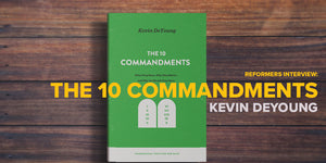Interview with Kevin DeYoung - The 10 Commandments