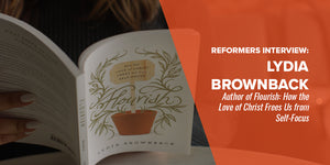 Reformers Interview: Lydia Brownback - Author of Flourish