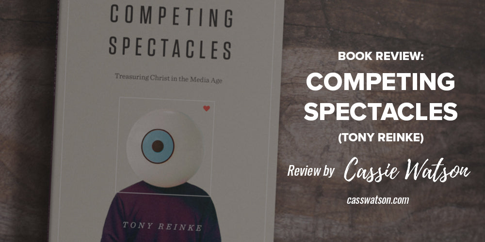 Book Review: Competing Spectacles (Tony Reinke) -- Review by Cassie Watson -- casswatson.com