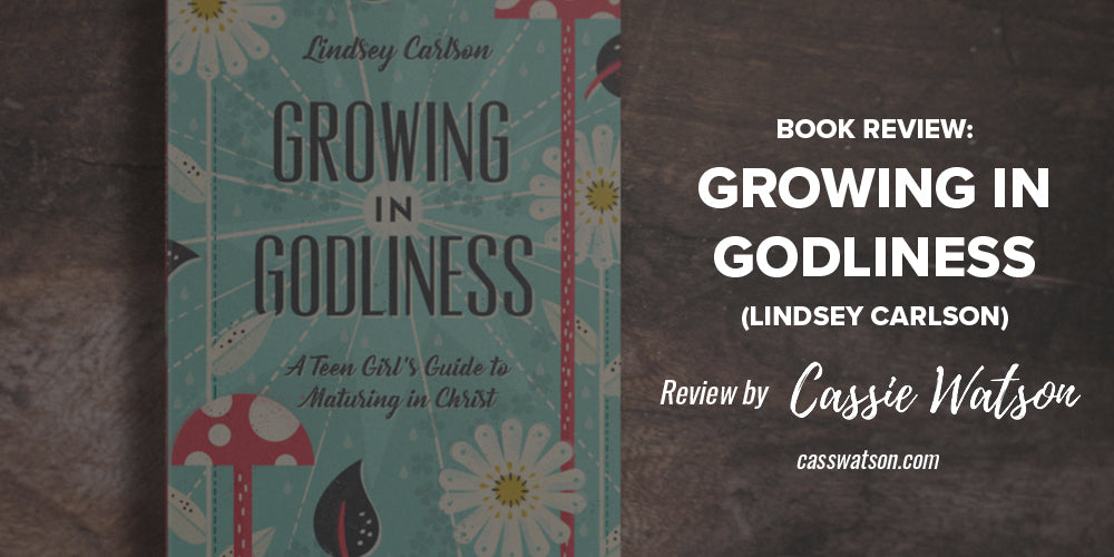 Book Review: Growing in Godliness (Lindsey Carlson) -- Reviewed by Cassie Watson, casswatson.com