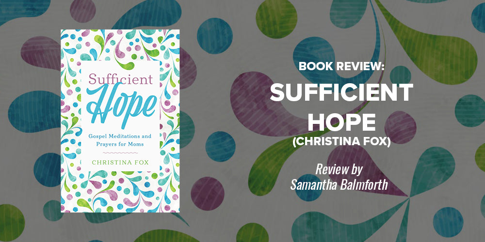 Book Review: Sufficient Hope (Christina Fox) -- Book Review by Samantha Balmforth