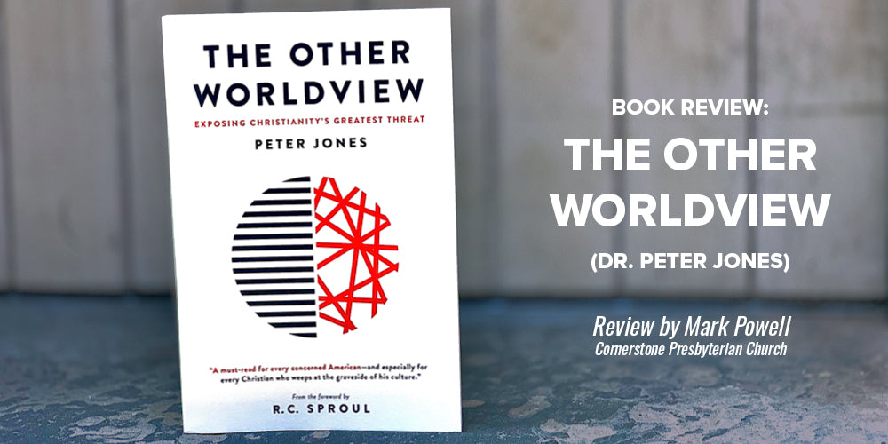 Book Review: The Other Worldview (Dr. Peter Jones) -- Review by Mark Powell