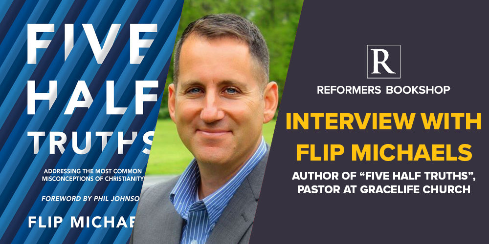 "Reformers Bookshop Interview with Flip Michaels: Author of ""Five Half Truths"", Pastor at GraceLife Church"