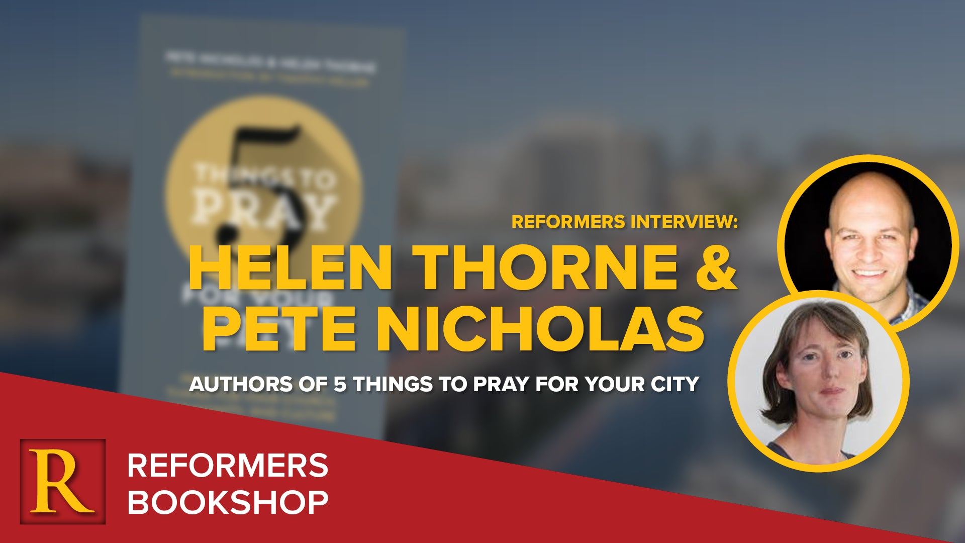 Reformers Interview: Helen Thorne and Pete Nicholas -- Authors of 5 Things to Pray for Your City