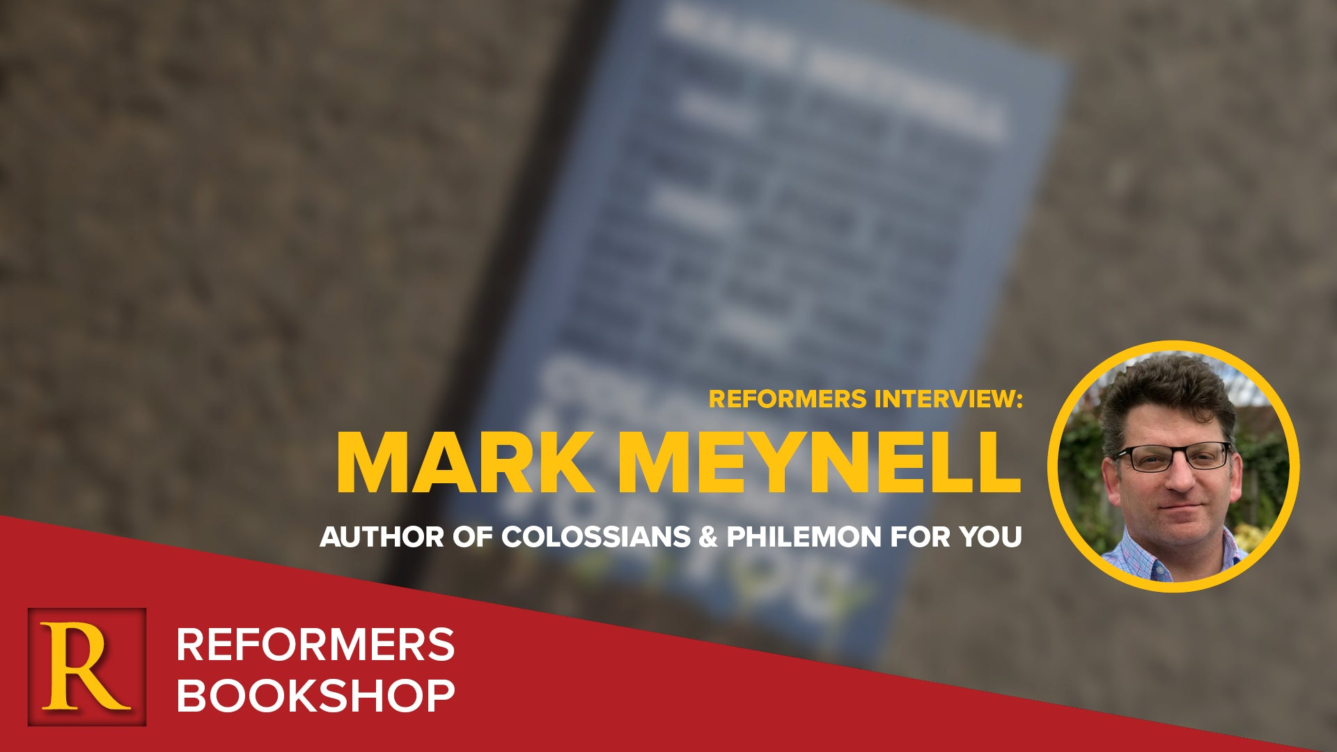 Reformers Interview: Mark Meynell -- Author of Colossians & Philemon for You