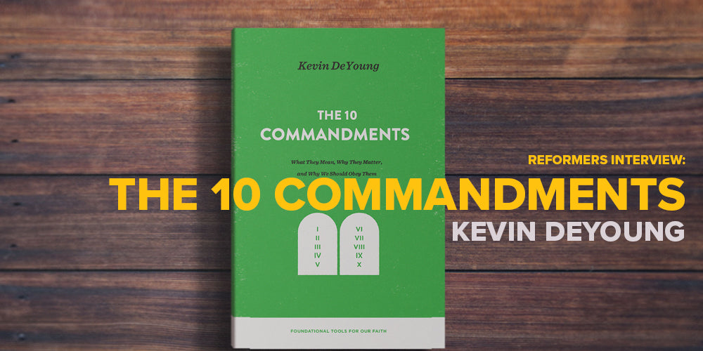 Reformers Interview: The 10 Commandments -- by Kevin DeYoung