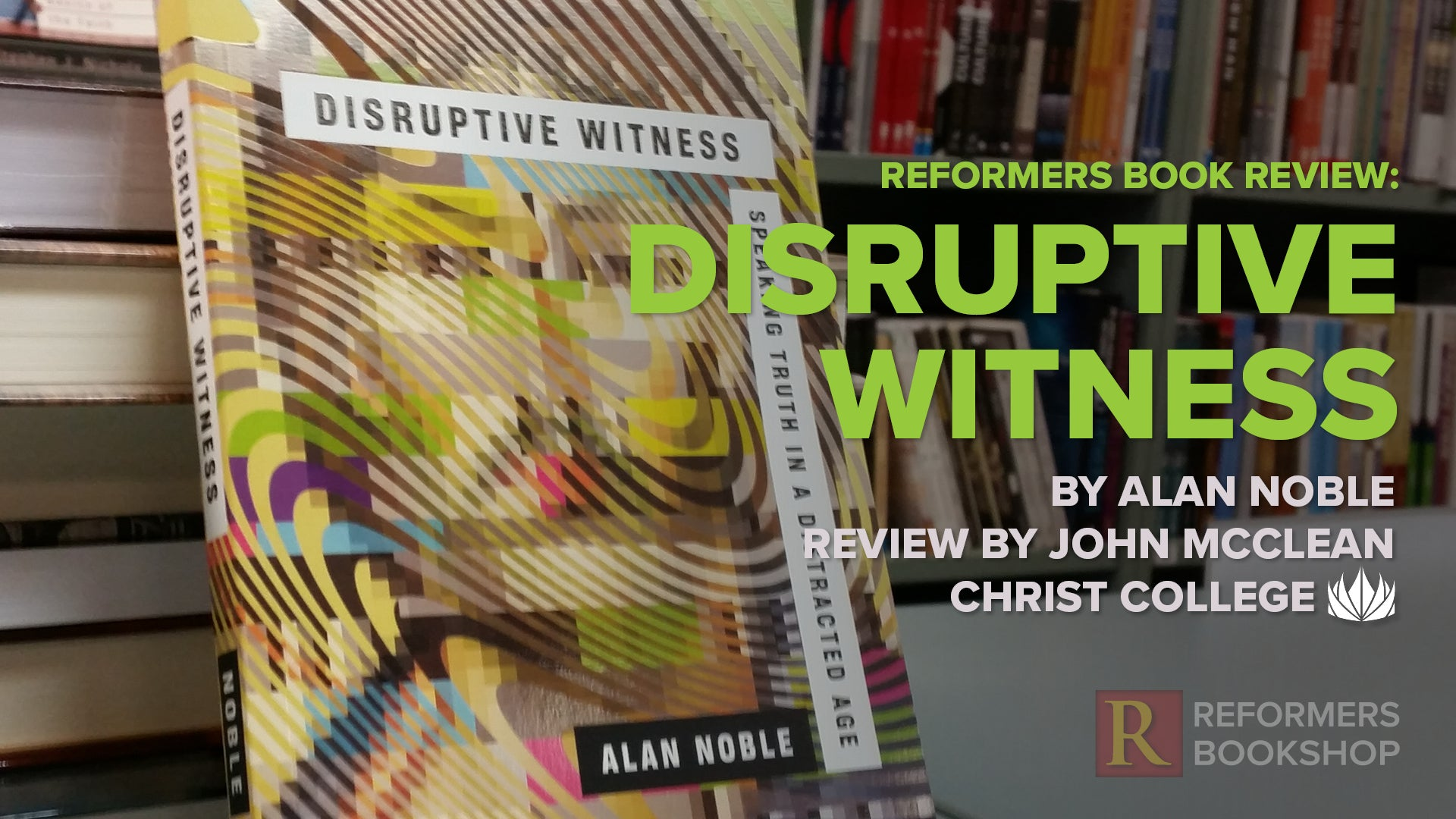Reformers Book Review: Disruptive Witness -- by Alan Noble -- Review by John McClean, Christ College