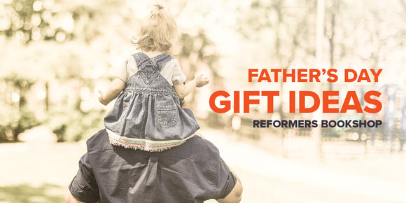 Father's Day Gift Ideas -- Reformers Bookshop