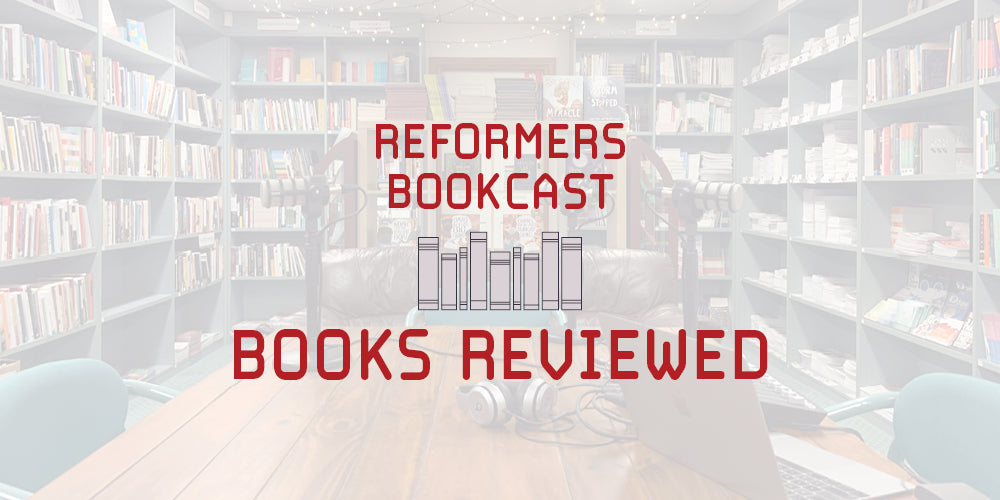 Reformers Bookcast: Books Reviewed