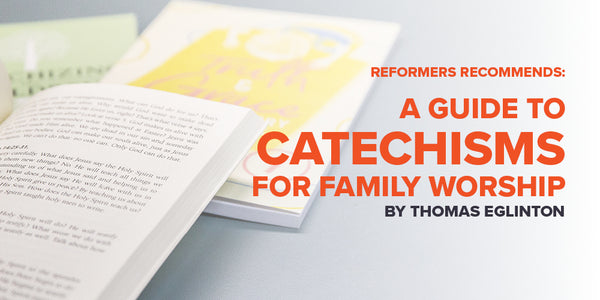 IMAGE Reformers Recommends: A Guide to Catechisms for Family Worship - By Thomas Eglinton