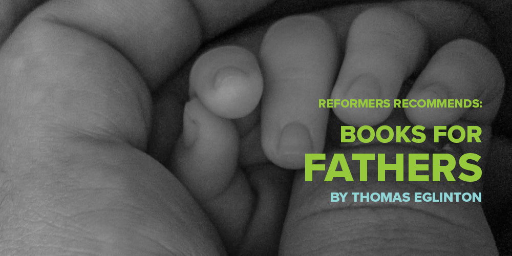 Reformers Recommends: Books for Fathers -- By Thomas Eglinton