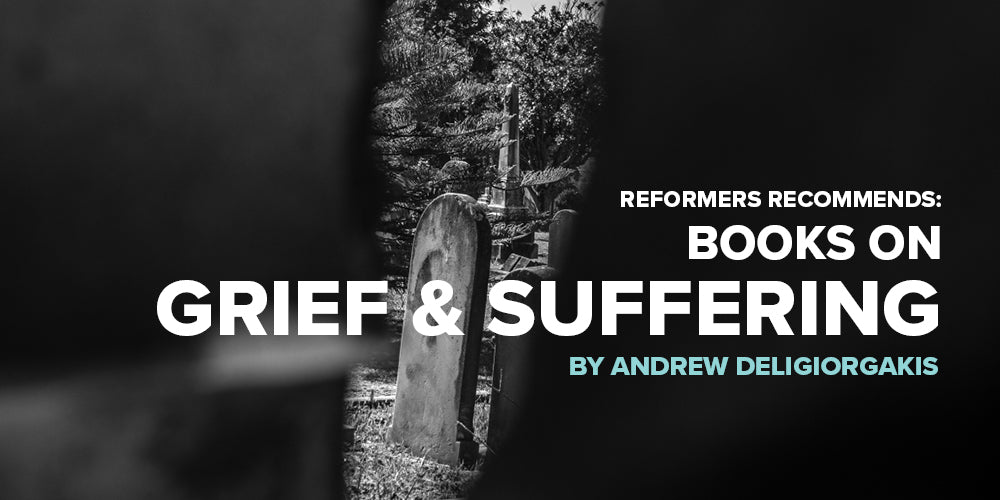 Reformers Recommends: Books on Grief & Suffering -- by Andrew Deligiorgakis