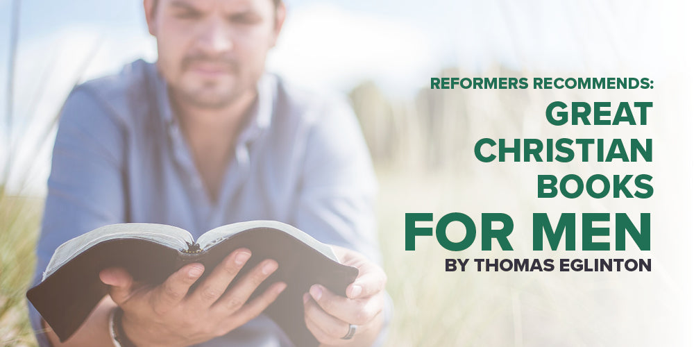 Reformers Recommends: Great Christian Books for Men -- By Thomas Eglinton