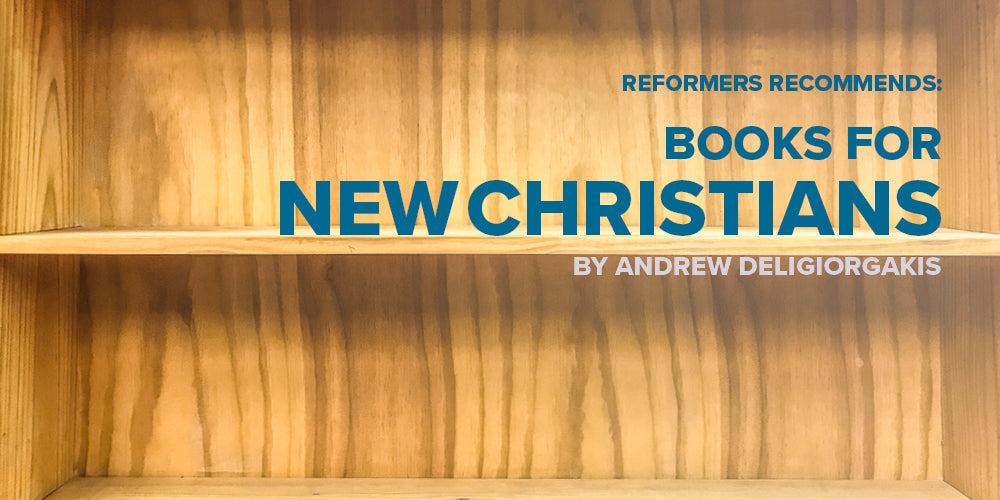 Reformers Recommends: Books for New Christians -- By Andrew Deligiorgakis