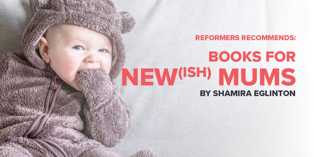 Reformers Recommends: Books for New(ish) Mums -- By Shamira Eglinton