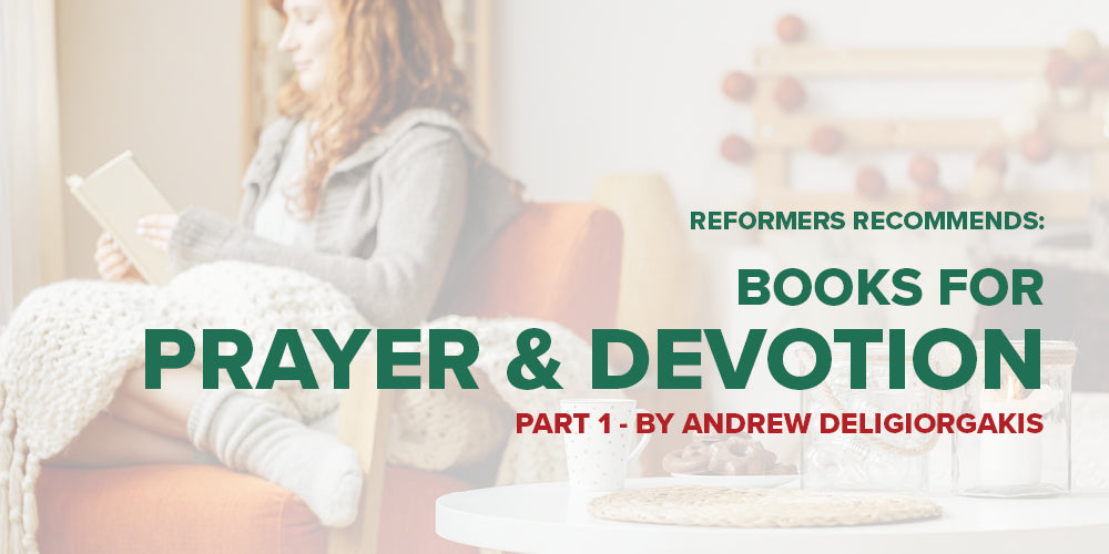 Reformers Recommends: Books for Prayer and Devotion - Part 1 - by Andrew Deligiorgakis