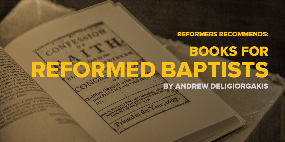 Reformers Recommends: Books for Reformed Baptists -- By Andrew Deligiorgakis