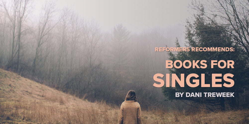 Reformers Recommends: Books for Singles -- by Dani Treweek