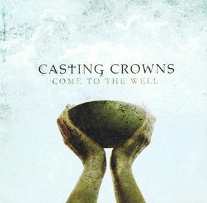 602341016223-Come to the Well-Casting Crowns