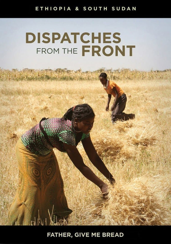 Dispatches from the Front Episode 05: Father, Give me Bread (Ethiopia & South Sudan)