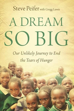 9780310326090-Dream so Big, A: Our Unlikely Journey To End The Tears Of Hunger-Peifer, Steve; Lewis, Gregg