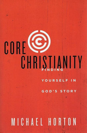 9780310525066-Core Christianity: Finding Yourself In God's Story-Horton, Michael