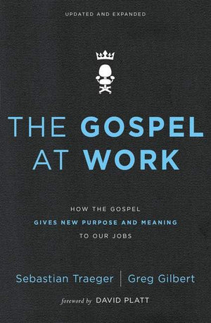 Gospel at Work, The: How Working For King Jesus Gives Purpose And Meaning To Our Jobs by Traeger, Sebastian; Gilbert, Greg D. (9780310562078) Reformers Bookshop